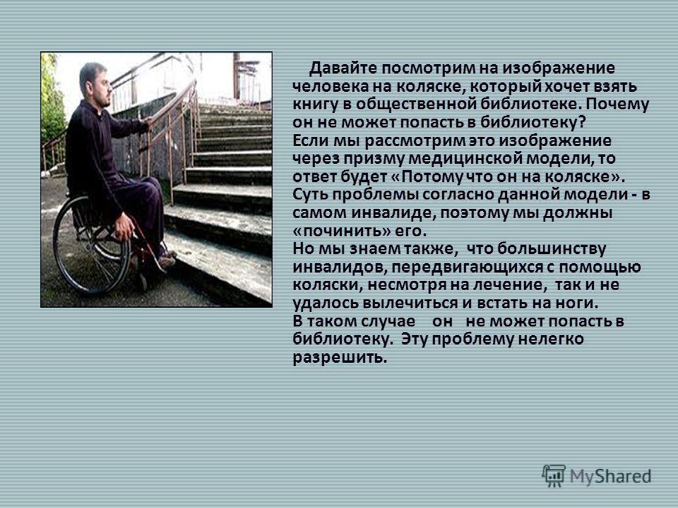 Давайте посмотрим на изображение человека на коляске, который хочет взять книгу в общественной библиотеке. Почему он не может попасть в библиотеку? Если мы рассмотрим это изображение через призму медицинской модели, то ответ будет «Потому что он на к