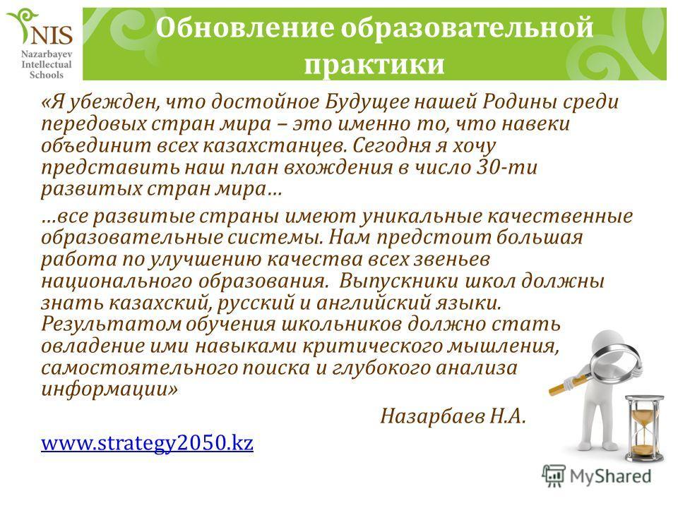 Обновление образовательной практики «Я убежден, что достойное Будущее нашей Родины среди передовых стран мира – это именно то, что навеки объединит всех казахстанцев. Сегодня я хочу представить наш план вхождения в число 30-ти развитых стран мира… …в