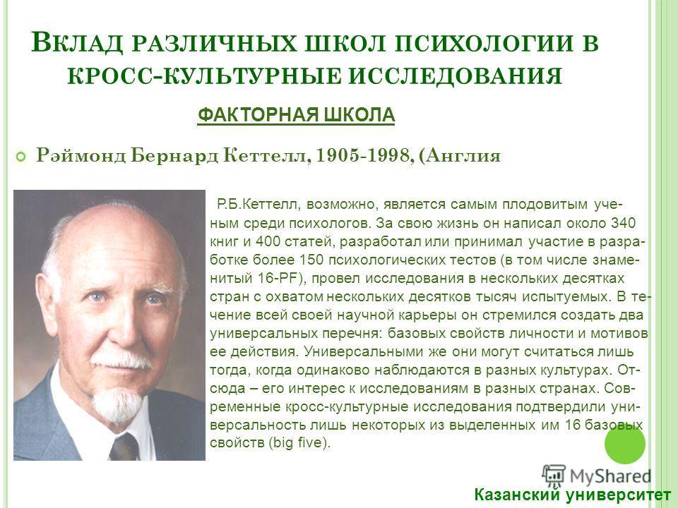 В КЛАД РАЗЛИЧНЫХ ШКОЛ ПСИХОЛОГИИ В КРОСС - КУЛЬТУРНЫЕ ИССЛЕДОВАНИЯ Рэймонд Бернард Кеттелл, 1905-1998, (Англия – США) Р.Б.Кеттелл, возможно, является самым плодовитым ученым среди психологов. За свою жизнь он написал около 340 книг и 400 статей, разр