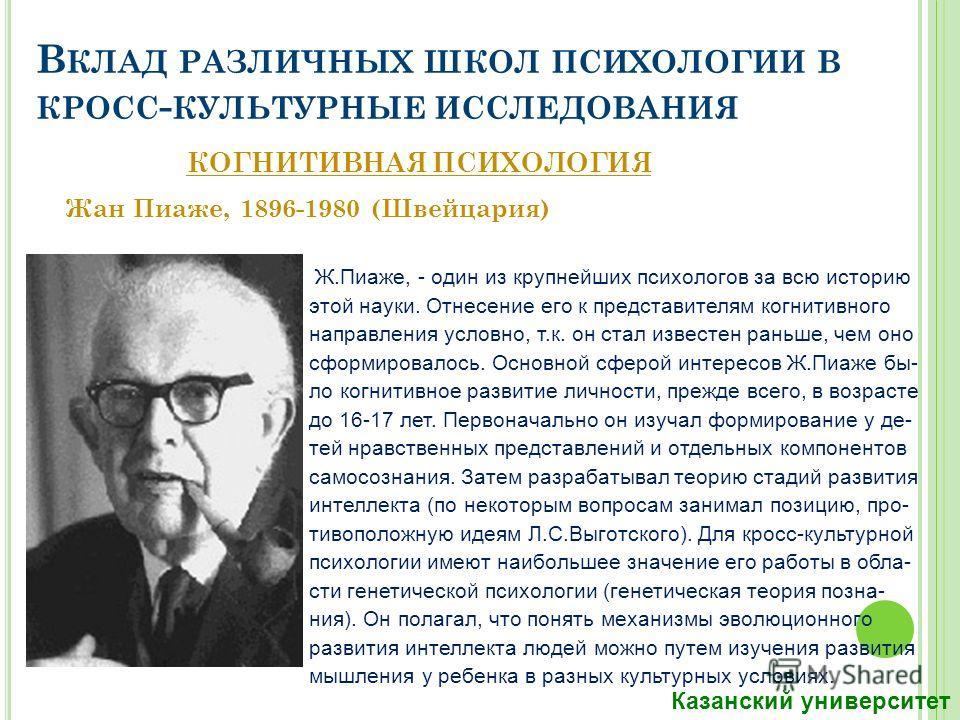 В КЛАД РАЗЛИЧНЫХ ШКОЛ ПСИХОЛОГИИ В КРОСС - КУЛЬТУРНЫЕ ИССЛЕДОВАНИЯ Жан Пиаже, 1896-1980 (Швейцария) Ж.Пиаже, - один из крупнейших психологов за всю историю этой науки. Отнесение его к представителям когнитивного направления условно, т.к. он стал изве