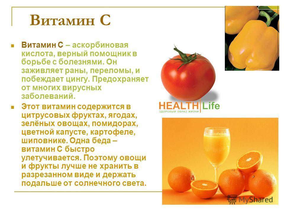 Витамин С Витамин С – аскорбиновая кислота, верный помощник в борьбе с болезнями. Он заживляет раны, переломы, и побеждает цингу. Предохраняет от многих вирусных заболеваний. Этот витамин содержится в цитрусовых фруктах, ягодах, зелёных овощах, помид