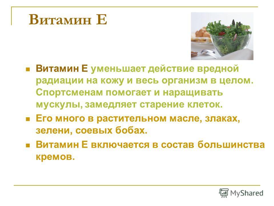 Витамин Е Витамин Е уменьшает действие вредной радиации на кожу и весь организм в целом. Спортсменам помогает и наращивать мускулы, замедляет старение клеток. Его много в растительном масле, злаках, зелени, соевых бобах. Витамин Е включается в состав