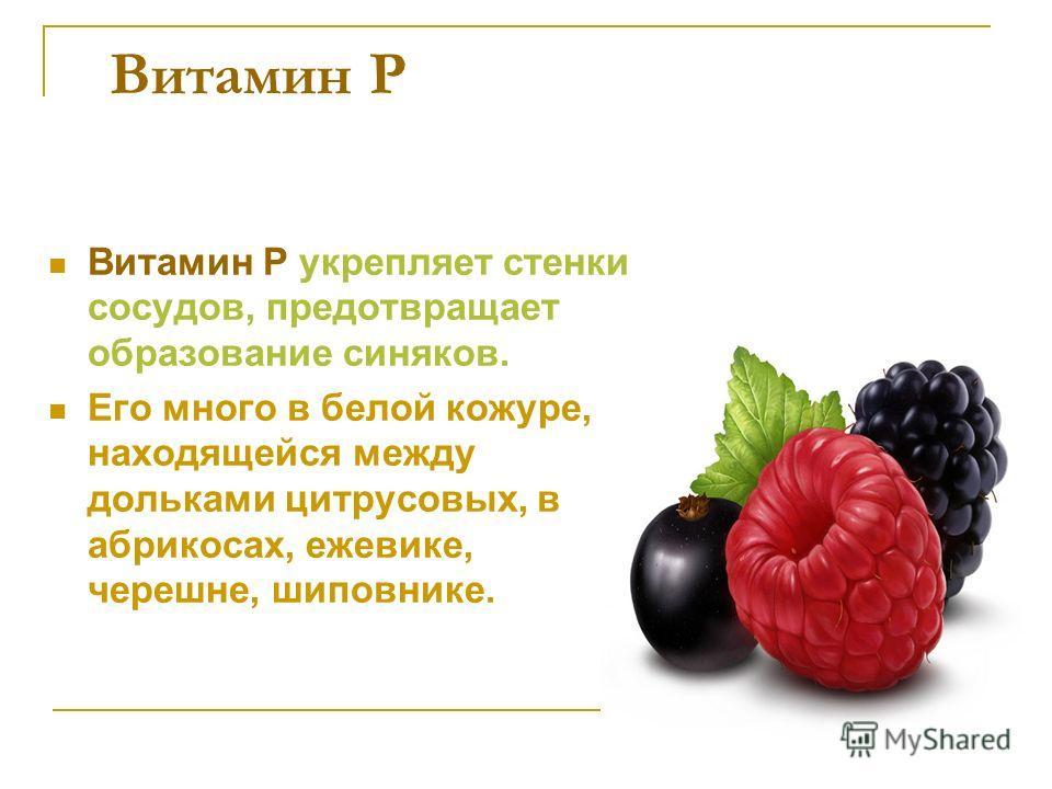 Витамин Р Витамин Р укрепляет стенки сосудов, предотвращает образование синяков. Его много в белой кожуре, находящейся между дольками цитрусовых, в абрикосах, ежевике, черешне, шиповнике.
