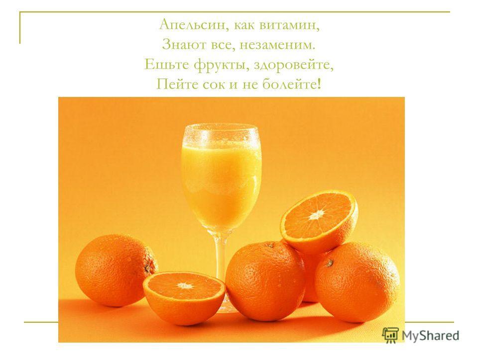 Апельсин, как витамин, Знают все, незаменим. Ешьте фрукты, здоровейте, Пейте сок и не болейте!