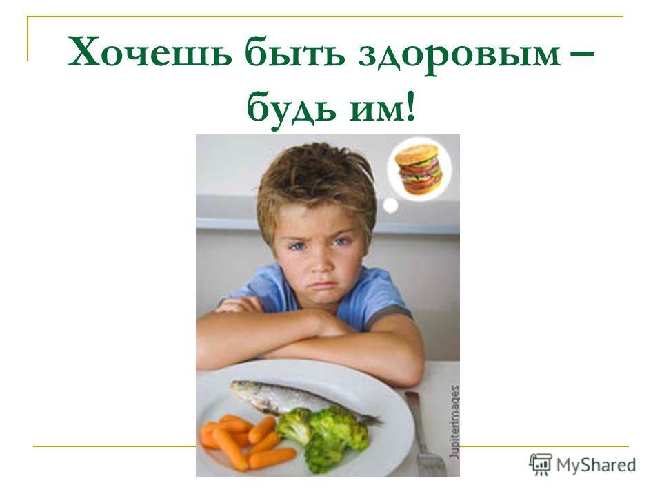 Хочешь быть здоровым – будь им!