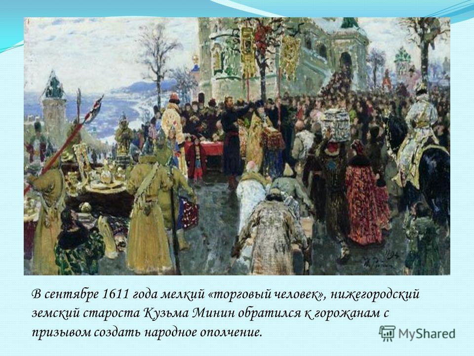 В сентябре 1611 года мелкий «торговый человек», нижегородский земский староста Кузьма Минин обратился к горожанам с призывом создать народное ополчение.