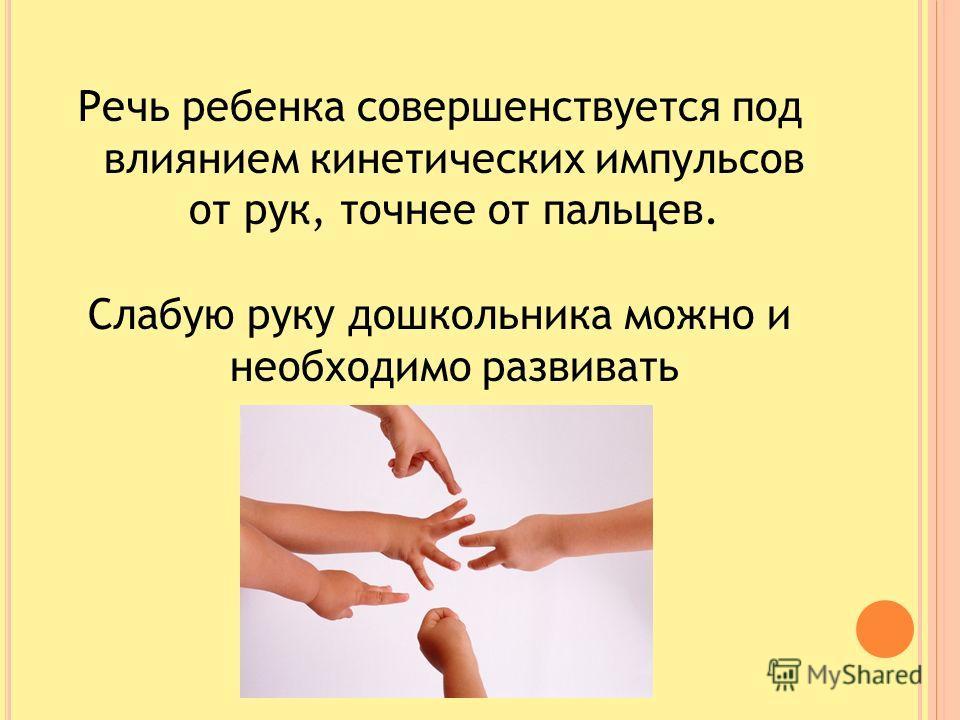 Речь ребенка совершенствуется под влиянием кинетических импульсов от рук, точнее от пальцев. Слабую руку дошкольника можно и необходимо развивать