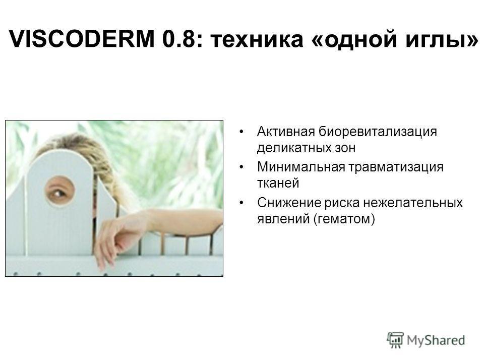 Активная биоревитализация деликатных зон Минимальная травматизация тканей Снижение риска нежелательных явлений (гематом) VISCODERM 0.8: техника «одной иглы»
