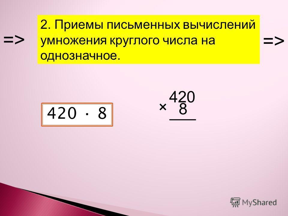 2. Приемы письменных вычислений умножения круглого числа на однозначное. => 420 · 8 420 × 8 ___