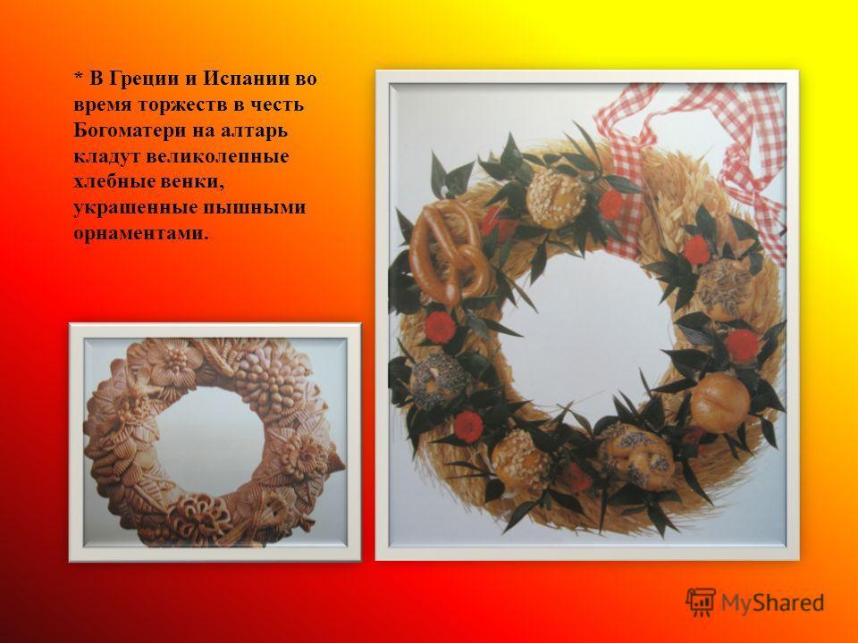 * В Греции и Испании во время торжеств в честь Богоматери на алтарь кладут великолепные хлебные венки, украшенные пышными орнаментами.