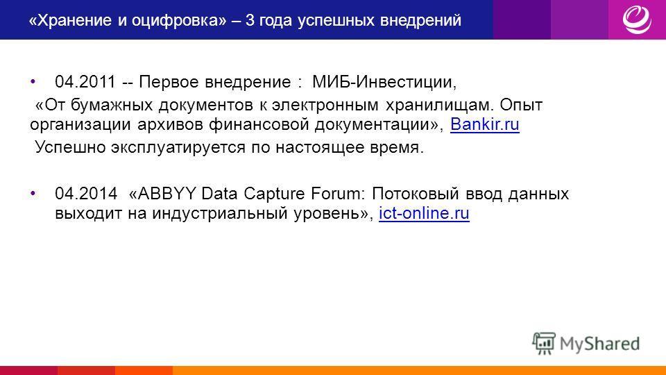 «Хранение и оцифровка» – 3 года успешных внедрений 04.2011 -- Первое внедрение : МИБ-Инвестиции, «От бумажных документов к электронным хранилищам. Опыт организации архивов финансовой документации», Bankir.ruBankir.ru Успешно эксплуатируется по настоя