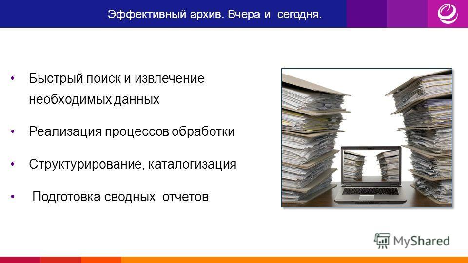 Эффективный архив. Вчера и сегодня. Быстрый поиск и извлечение необходимых данных Реализация процессов обработки Структурирование, каталогизация Подготовка сводных отчетов