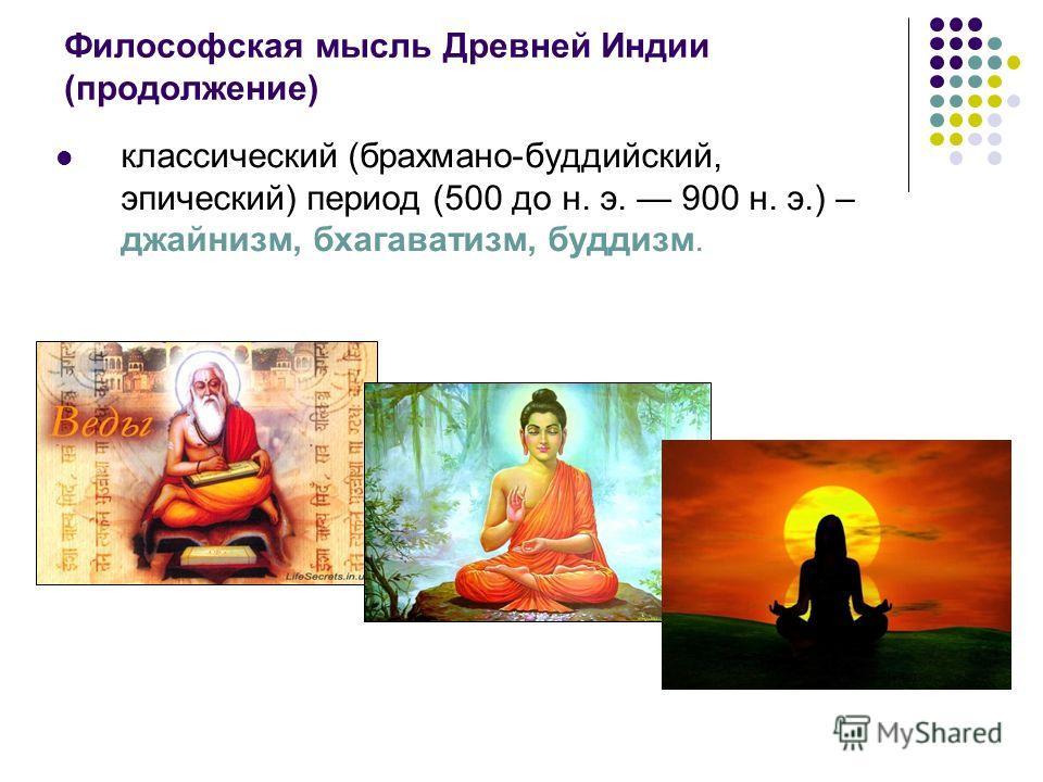 Философская мысль Древней Индии (продолжение) классический (брахмана-буддийский, эпический) период (500 до н. э. 900 н. э.) – джайнизм, бхагаватизм, буддизм.