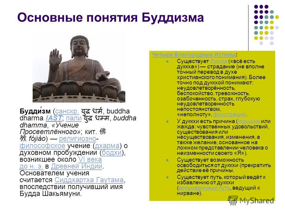 Основные понятия Буддизма Будди́зм (санскр., buddha dharma IAST; пали, buddha dhamma, «Учение Просветлённого»; кит. fójiào) религиозно- философское учение (дхарма) о духовном пробуждении (бодхи), возникшее около VI века до н. э. в Древней Индии. Осно