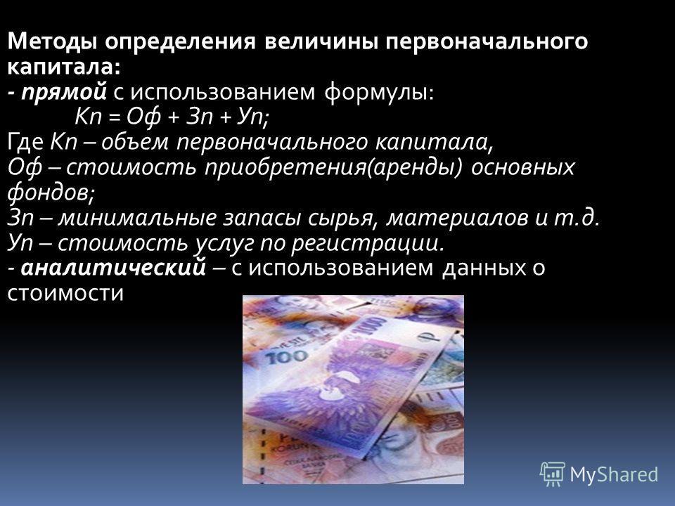 Методы определения величины первоначального капитала: - прямой с использованием формулы: Кп = Оф + Зп + Уп; Где Кп – объем первоначального капитала, Оф – стоимость приобретения(аренды) основных фондов; Зп – минимальные запасы сырья, материалов и т.д.