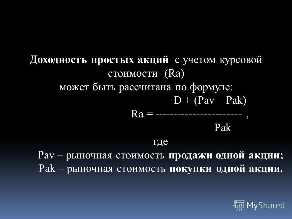 Доходность простых акций с учетом курсовой стоимости (Ra) может быть рассчитана по формуле: D + (Pav – Pak) Ra = -----------------------, Pak где Pav – рыночная стоимость продажи одной акции; Pak – рыночная стоимость покупки одной акции.