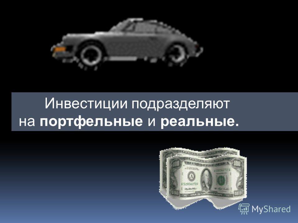 Инвестиции подразделяют на портфельные и реальные.