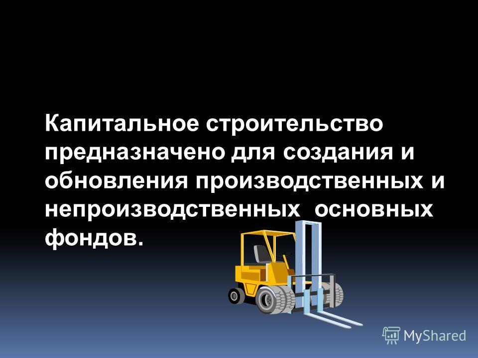 Капитальное строительство предназначено для создания и обновления производственных и непроизводственных основных фондов.