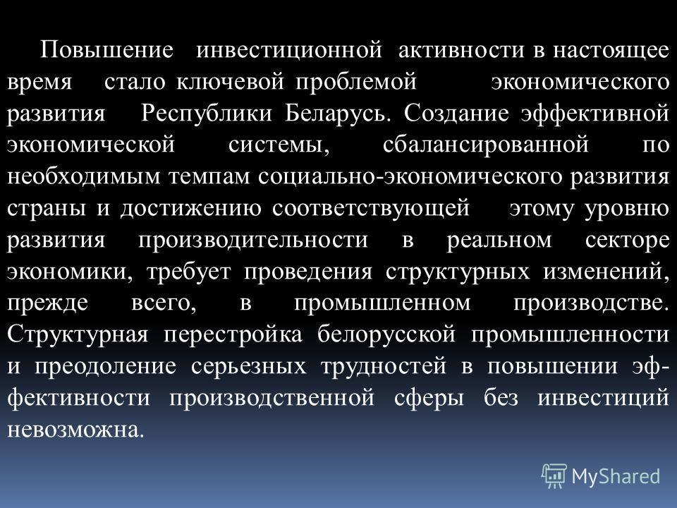 Повышение инвестиционной активности в настоящее время стало ключевой проблемой экономического развития Республики Беларусь. Создание эффективной экономической системы, сбалансированной по необходимым темпам социально-экономического развития страны и