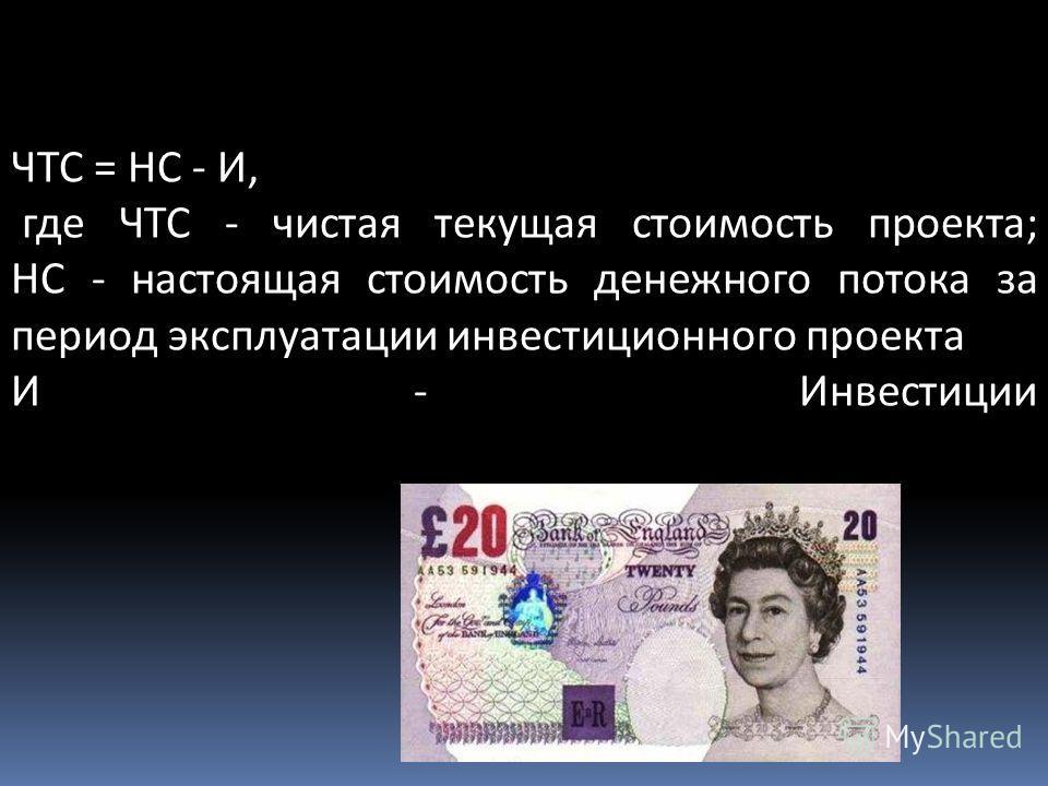 ЧТС = НС - И, где ЧТС - чистая текущая стоимость проекта; НС - настоящая стоимость денежного потока за период эксплуатации инвестиционного проекта И - Инвестиции