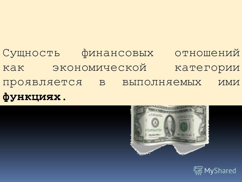 Сущность финансовых отношений как экономической категории проявляется в выполняемых ими функциях.