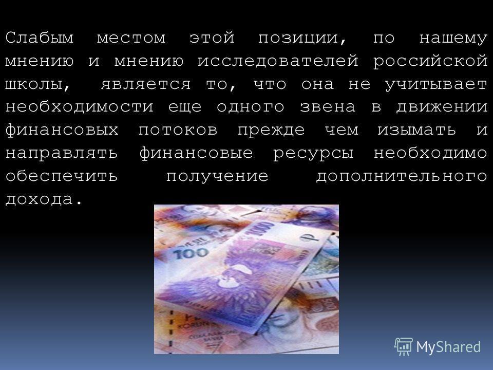 Слабым местом этой позиции, по нашему мнению и мнению исследователей российской школы, является то, что она не учитывает необходимости еще одного звена в движении финансовых потоков прежде чем изымать и направлять финансовые ресурсы необходимо обеспе