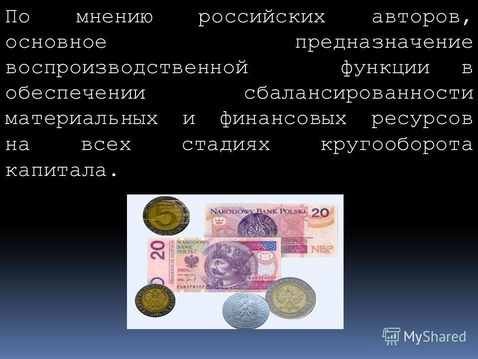 По мнению российских авторов, основное предназначение воспроизводственной функции в обеспечении сбалансированности материальных и финансовых ресурсов на всех стадиях кругооборота капитала.