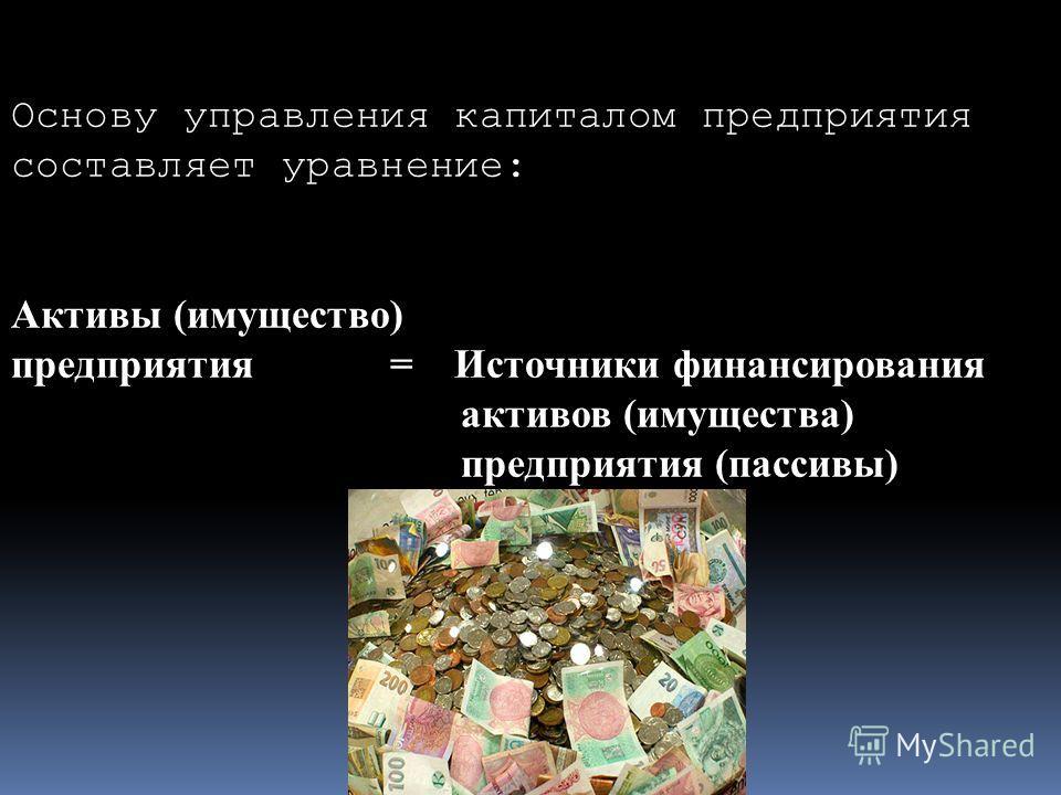 Основу управления капиталом предприятия составляет уравнение: Активы (имущество) предприятия = Источники финансирования активов (имущества) предприятия (пассивы)