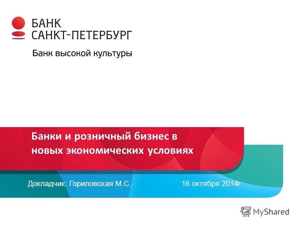 Банки и розничный бизнес в новых экономических условиях Докладчик: Гориловская М.С. 16 октября 2014 г.