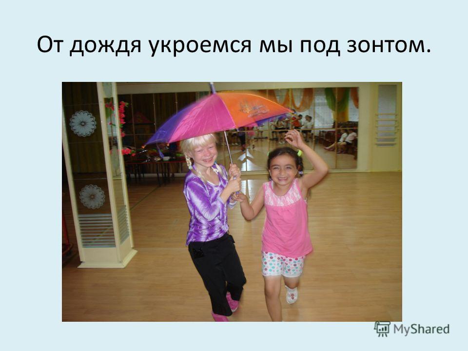От дождя укроемся мы под зонтом.