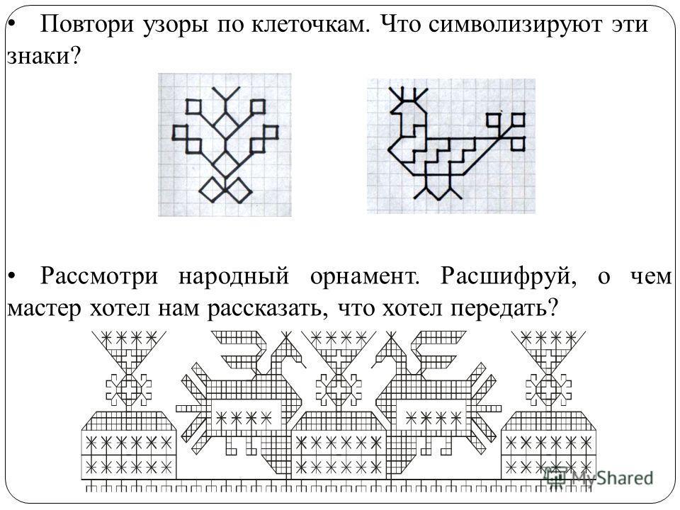 Повтори узоры по клеточкам. Что символизируют эти знаки? Рассмотри народный орнамент. Расшифруй, о чем мастер хотел нам рассказать, что хотел передать?