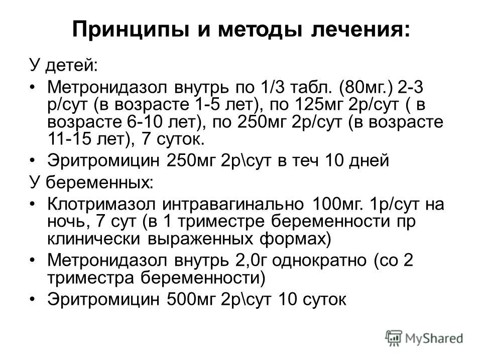 Принципы и методы лечения: У детей: Метронидазол внутрь по 1/3 табл. (80 мг.) 2-3 р/сут (в возрасте 1-5 лет), по 125 мг 2 р/сут ( в возрасте 6-10 лет), по 250 мг 2 р/сут (в возрасте 11-15 лет), 7 суток. Эритромицин 250 мг 2 р\сут в теч 10 дней У бере