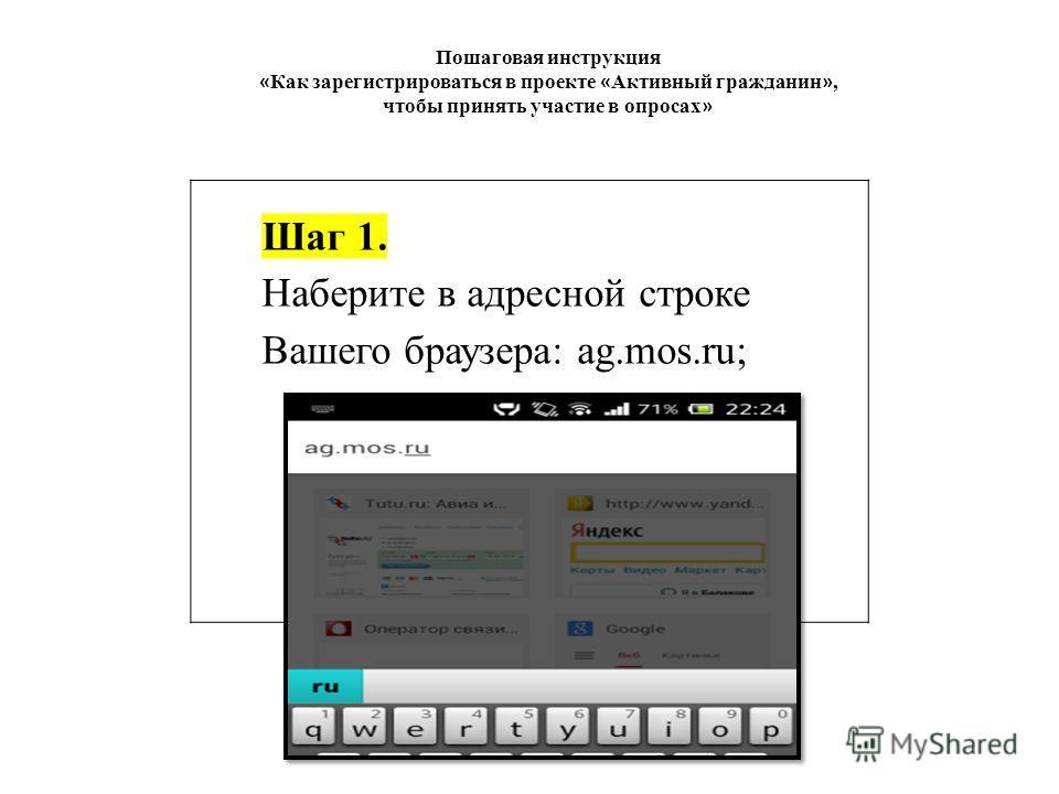 Пошаговая инструкция « Как зарегистрироваться в проекте « Активный гражданин », чтобы принять участие в опросах » Шаг 1. Наберите в адресной строке Вашего браузера: ag.mos.ru;