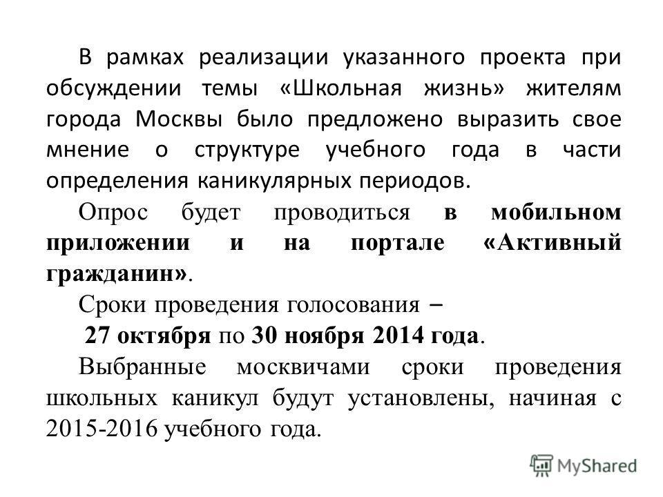 В рамках реализации указанного проекта при обсуждении темы «Школьная жизнь» жителям города Москвы было предложено выразить свое мнение о структуре учебного года в части определения каникулярных периодов. Опрос будет проводиться в мобильном приложении