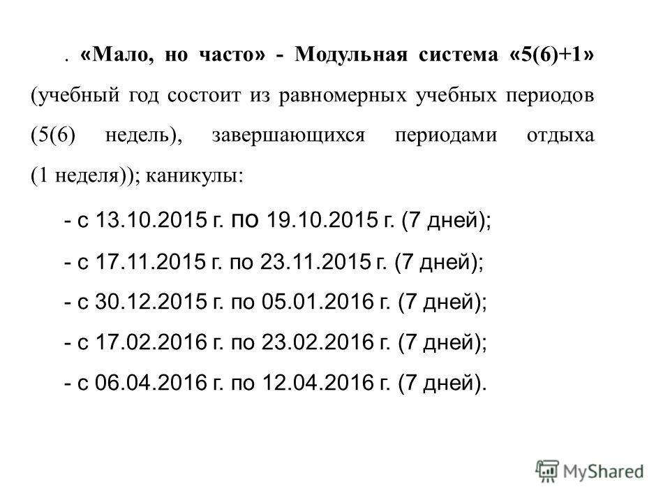 . « Мало, но часто » - Модульная система « 5(6)+1 » (учебный год состоит из равномерных учебных периодов (5(6) недель), завершающихся периодами отдыха (1 неделя)); каникулы: - с 13.10.2015 г. по 19.10.2015 г. (7 дней); - с 17.11.2015 г. по 23.11.2015