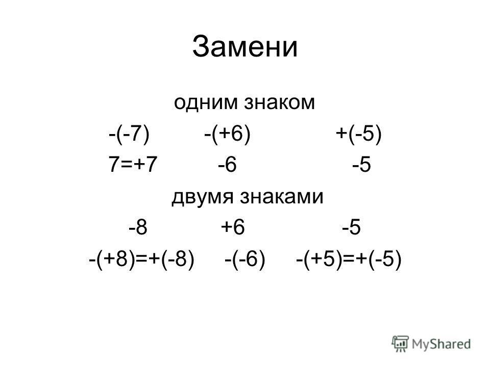 Замени одним знаком -(-7) -(+6) +(-5) 7=+7 -6 -5 двумя знаками -8 +6 -5 -(+8)=+(-8) -(-6) -(+5)=+(-5)