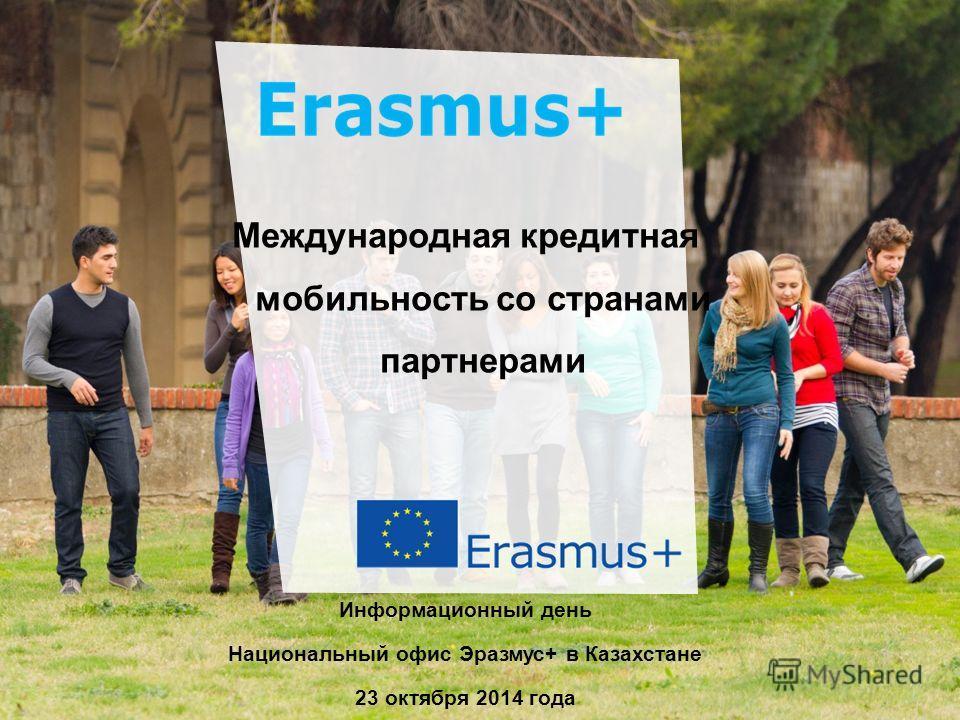Dat e: in 12 pts Erasmus+ Генствами Education and Culture Международная кредитная мобильность со странами партнерами Информационный день Национальный офис Эразмус+ в Казахстане 23 октября 2014 года