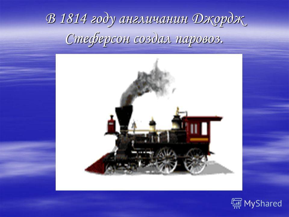 В 1814 году англичанин Джордж Стеферсон создал паровоз.