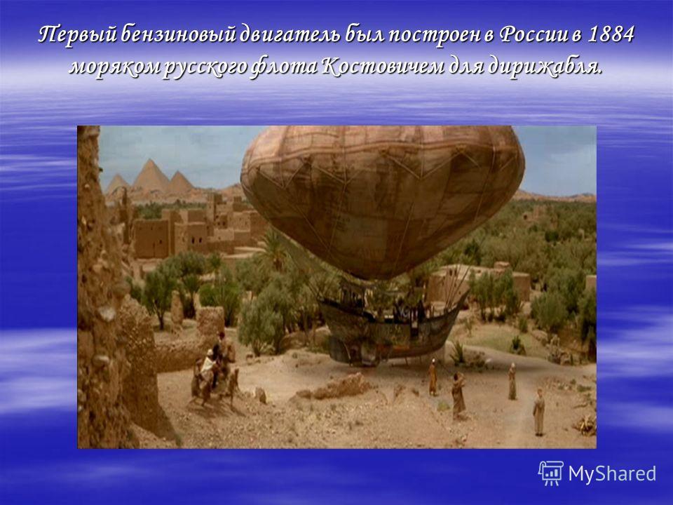 Первый бензиновый двигатель был построен в России в 1884 моряком русского флота Костовичем для дирижабля.