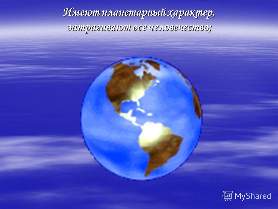Имеют планетарный характер, затрагивают все человечество;