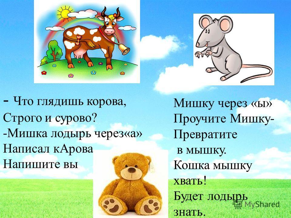 - Что глядишь корова, Строго и сурово? -Мишка лодырь через«а» Написал корова, Напишите вы Мишку через «ы» Проучите Мишку- Превратите в мышку. Кошка мышку хвать! Будет лодырь знать.