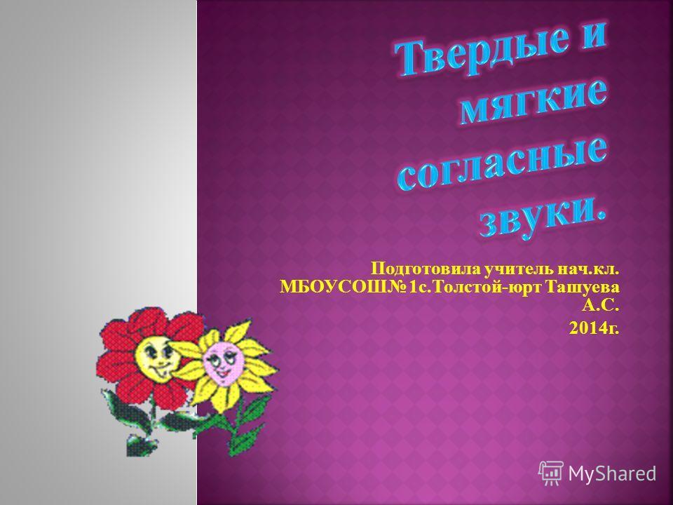 Подготовила учитель нач.кл. МБОУСОШ 1 с.Толстой-юрт Ташуева А.С. 2014 г.