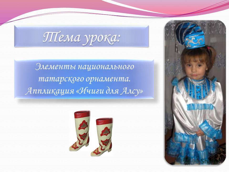 Тема урока: Элементы национального татарского орнамента. Аппликация «Ичиги для Алсу»