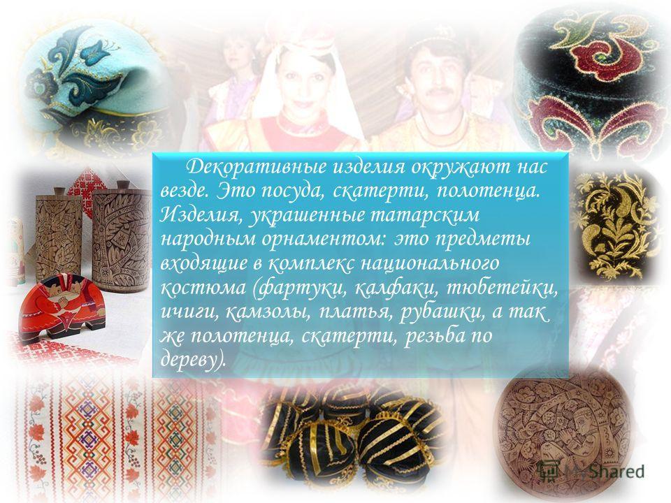 Декоративные изделия окружают нас везде. Это посуда, скатерти, полотенца. Изделия, украшенные татарским народным орнаментом: это предметы входящие в комплекс национального костюма (фартуки, калфаки, тюбетейки, ичиги, камзолы, платья, рубашки, а так ж