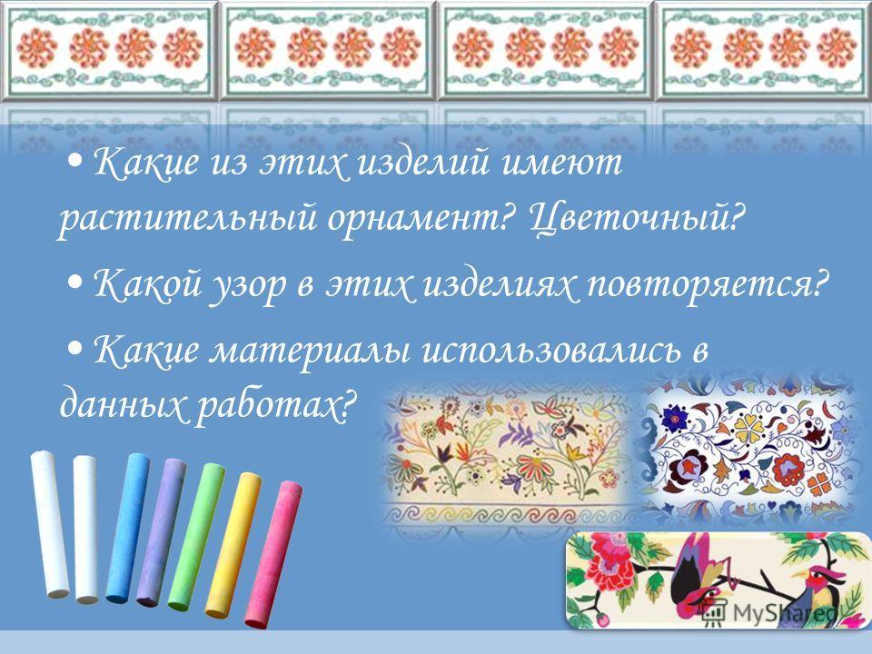 Какие из этих изделий имеют растительный орнамент? Цветочный? Какой узор в этих изделиях повторяется? Какие материалы использовались в данных работах?