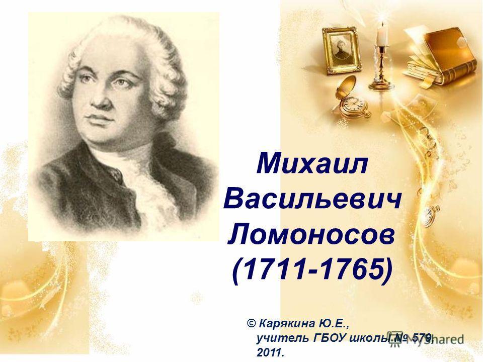 Михаил Васильевич Ломоносов (1711-1765) © Карякина Ю.Е., учитель ГБОУ школы 579, 2011.