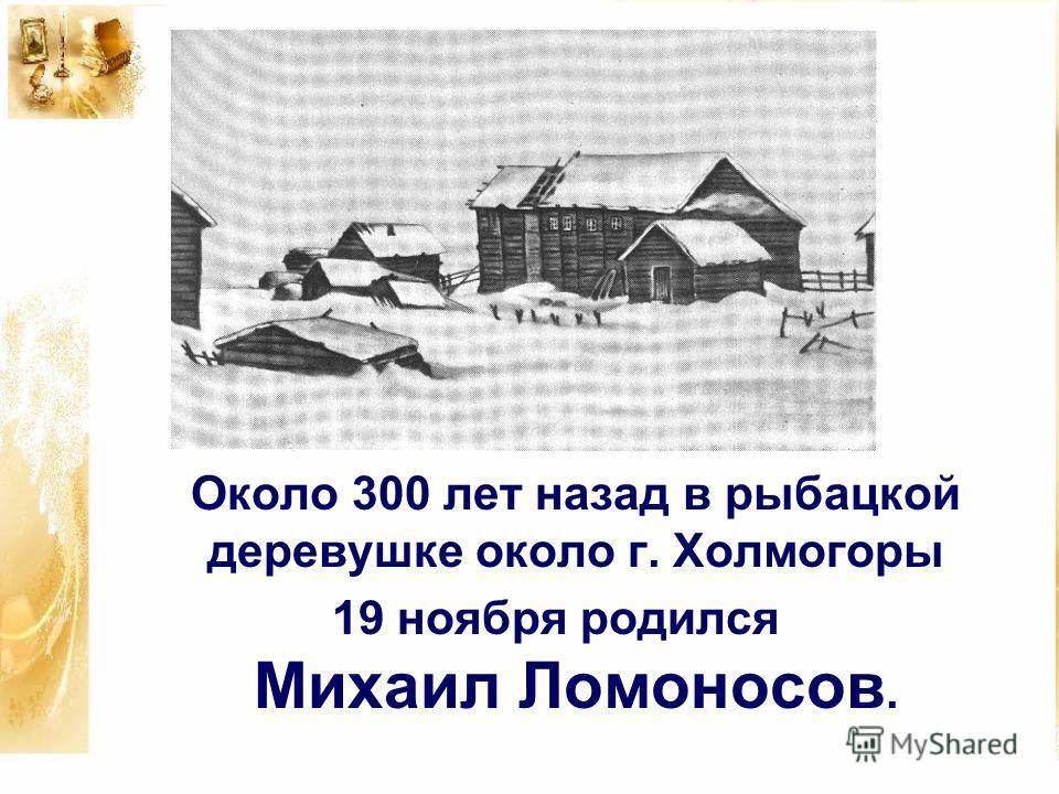 Около 300 лет назад в рыбацкой деревушке около г. Холмогоры 19 ноября родился Михаил Ломоносов..