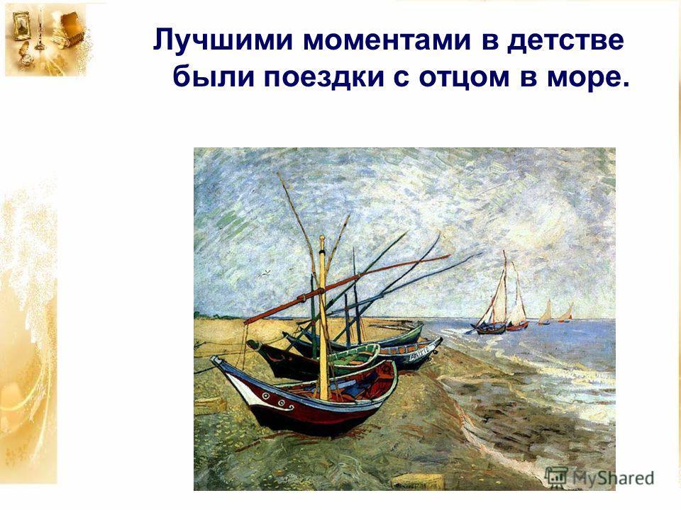 Лучшими моментами в детстве были поездки с отцом в море.