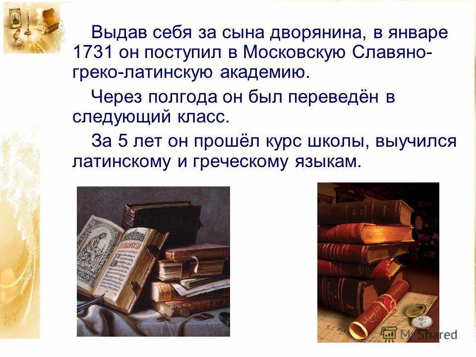 Выдав себя за сына дворянина, в январе 1731 он поступил в Московскую Славяно- греко-латинскую академию. Через полгода он был переведён в следующий класс. За 5 лет он прошёл курс школы, выучился латинскому и греческому языкам.
