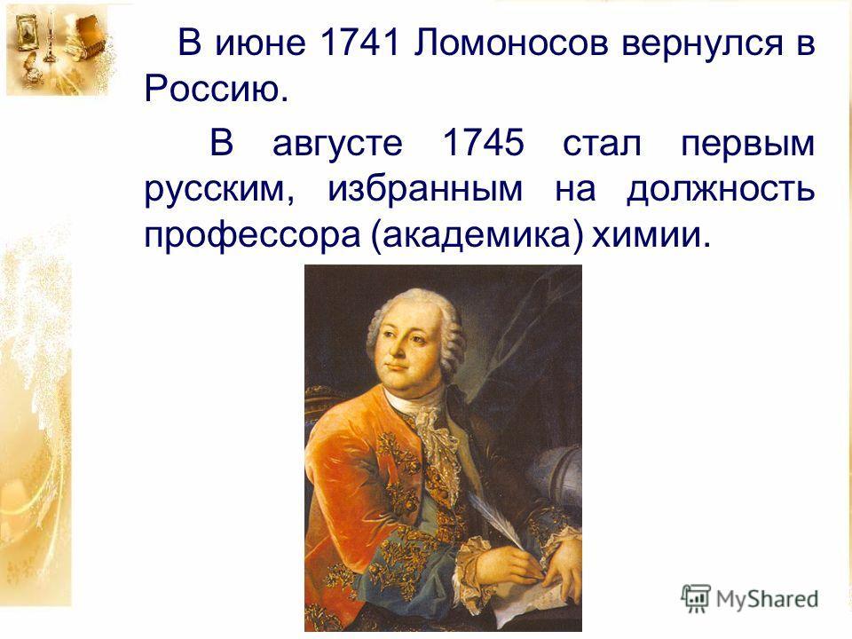 В июне 1741 Ломоносов вернулся в Россию. В августе 1745 стал первым русским, избранным на должность профессора (академика) химии.